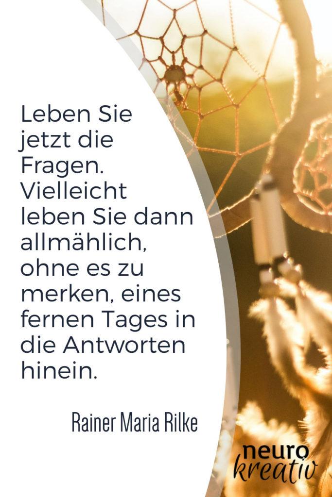 Leben Sie jetzt die Fragen. Vielleicht leben Sie dann allmählich, ohne es zu merken, eines fernen Tages in die Antworten hinein. Rainer Maria Rilke